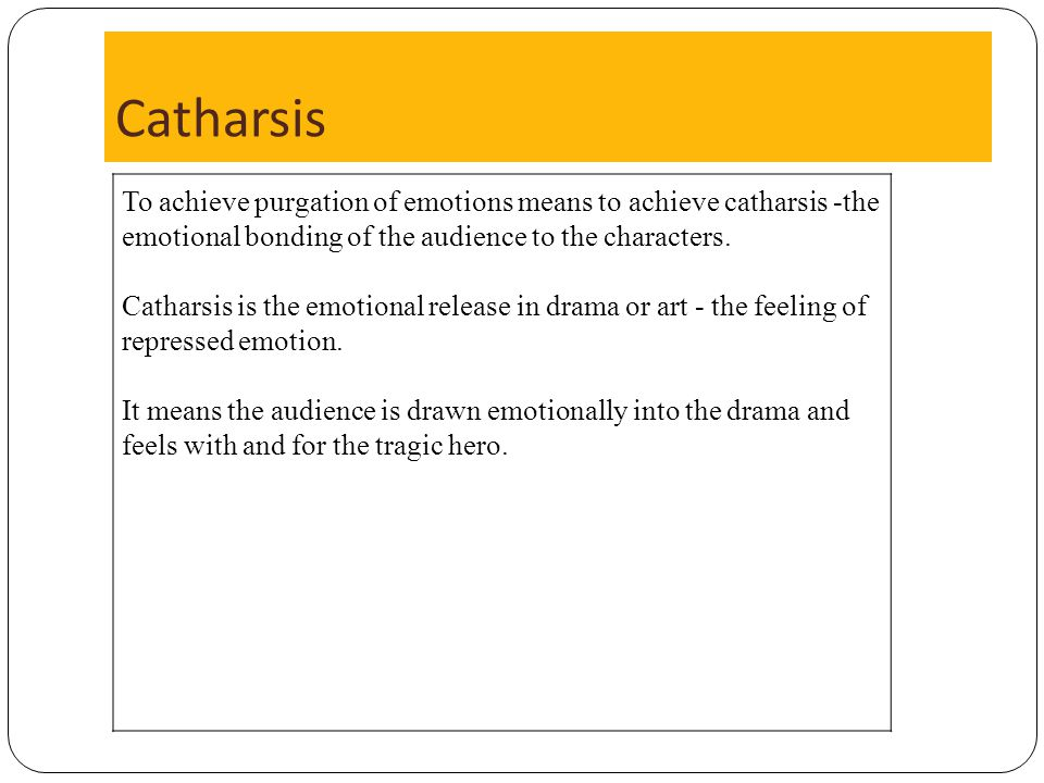 Catharsis To achieve purgation of emotions means to achieve catharsis -the emotional bonding of the audience to the characters.