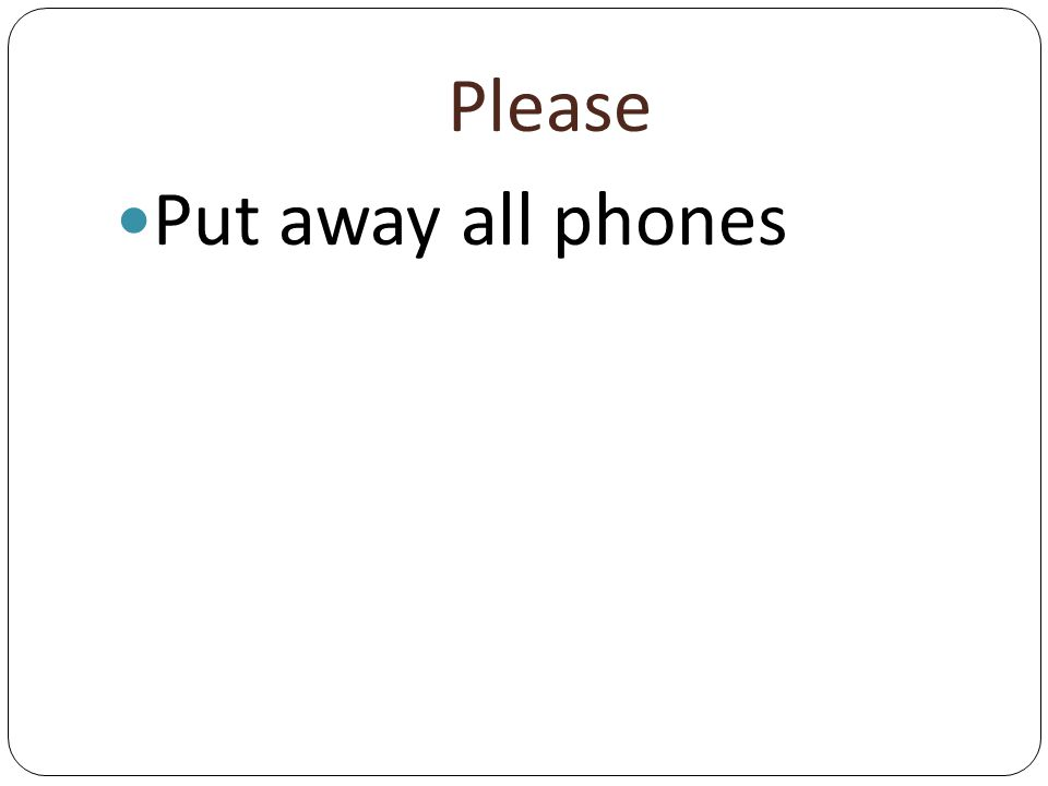 Please Put away all phones