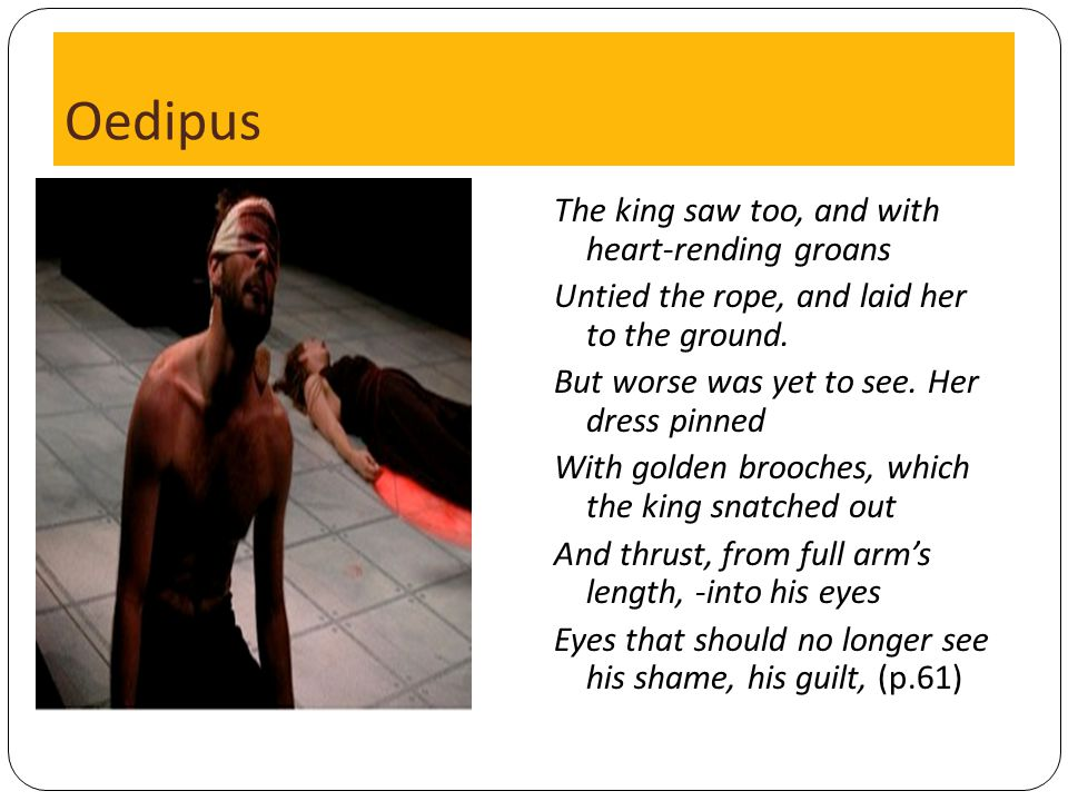 Oedipus The king saw too, and with heart-rending groans