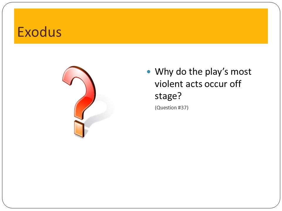 Exodus Why do the play's most violent acts occur off stage