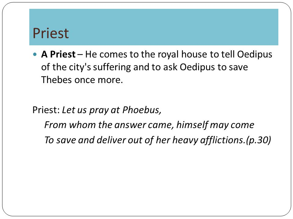 Priest A Priest – He comes to the royal house to tell Oedipus of the city s suffering and to ask Oedipus to save Thebes once more.