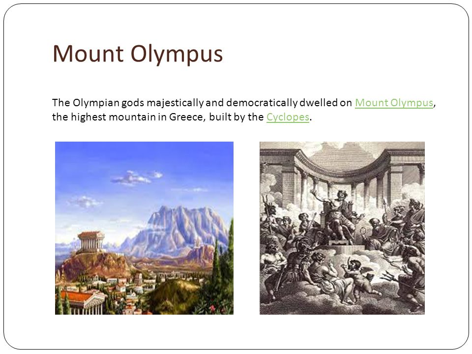 Mount Olympus The Olympian gods majestically and democratically dwelled on Mount Olympus, the highest mountain in Greece, built by the Cyclopes.