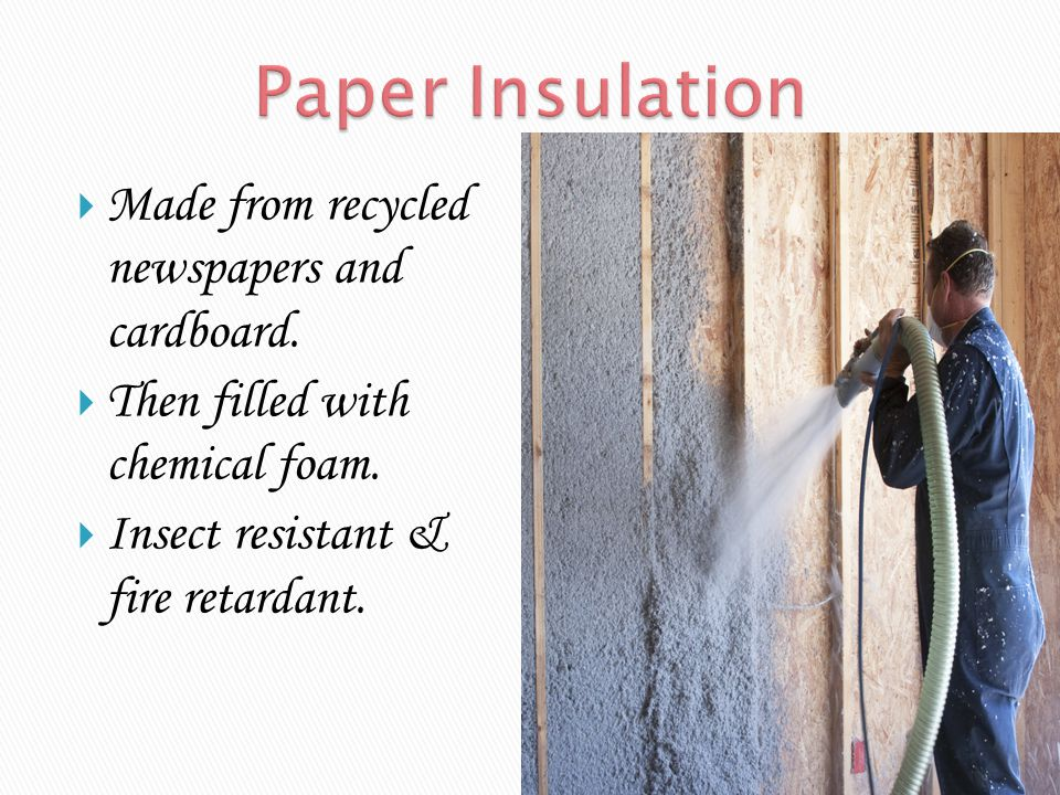 Paper Insulation Made from recycled newspapers and cardboard.