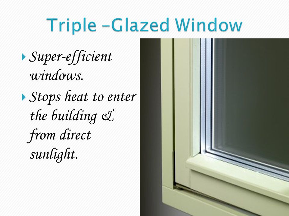 Triple –Glazed Window Super-efficient windows.