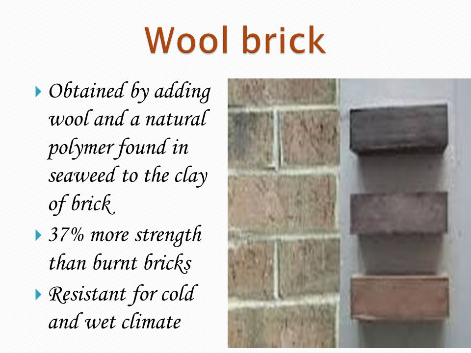 Wool brick Obtained by adding wool and a natural polymer found in seaweed to the clay of brick.