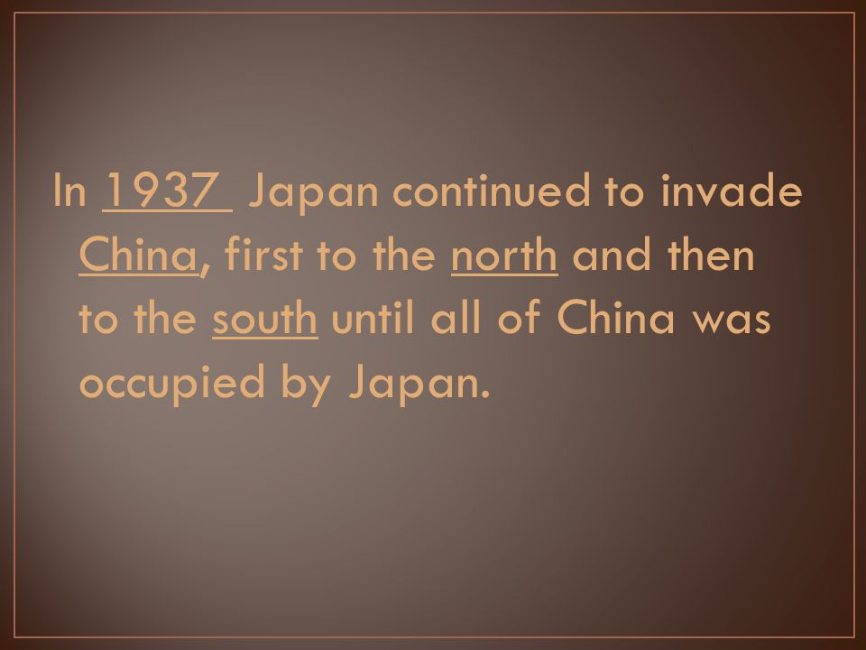 In 1937 Japan continued to invade China, first to the north and then to the south until all of China was occupied by Japan.