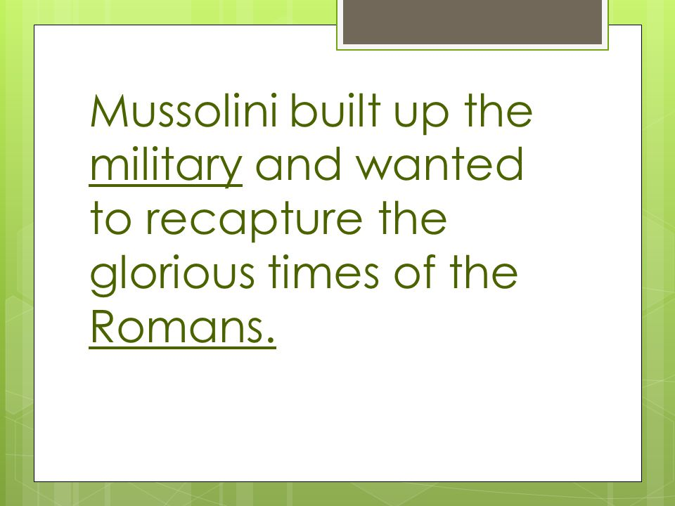 Mussolini built up the military and wanted to recapture the glorious times of the Romans.