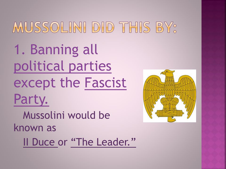 Mussolini did this by: 1. Banning all political parties except the Fascist Party. Mussolini would be known as.