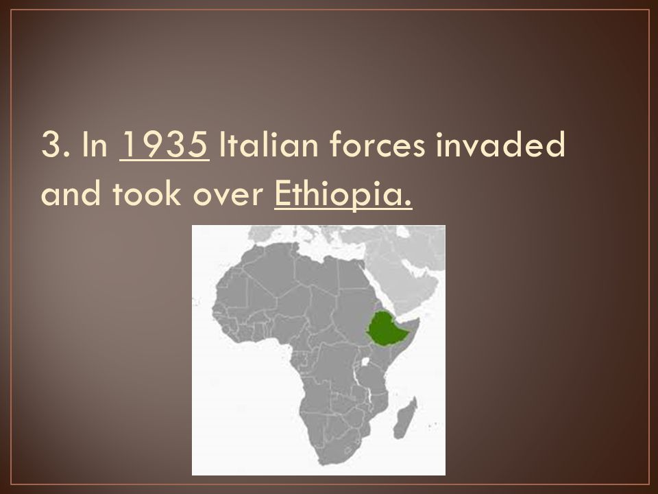 3. In 1935 Italian forces invaded and took over Ethiopia.