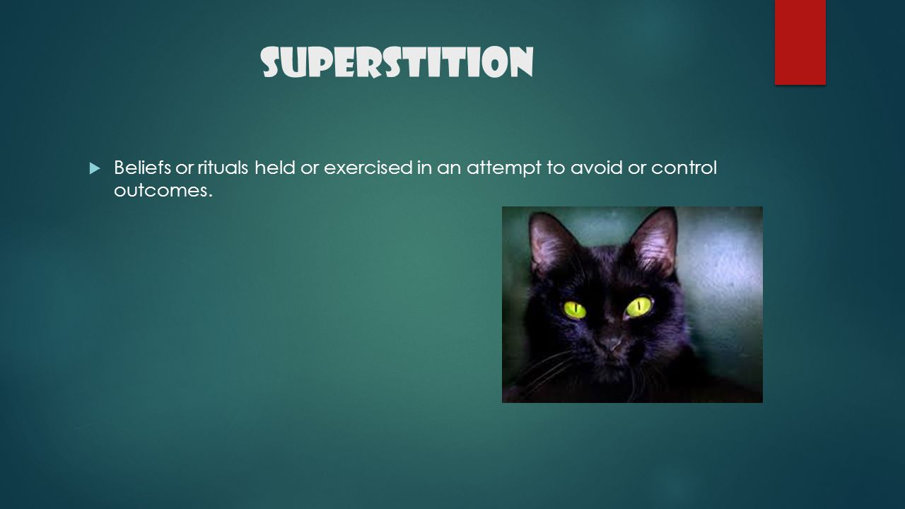 Superstition Beliefs or rituals held or exercised in an attempt to avoid or control outcomes.