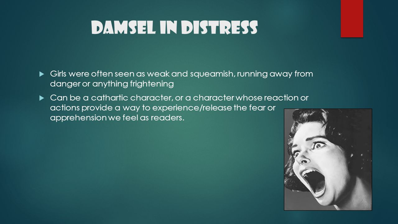 Damsel in Distress Girls were often seen as weak and squeamish, running away from danger or anything frightening.