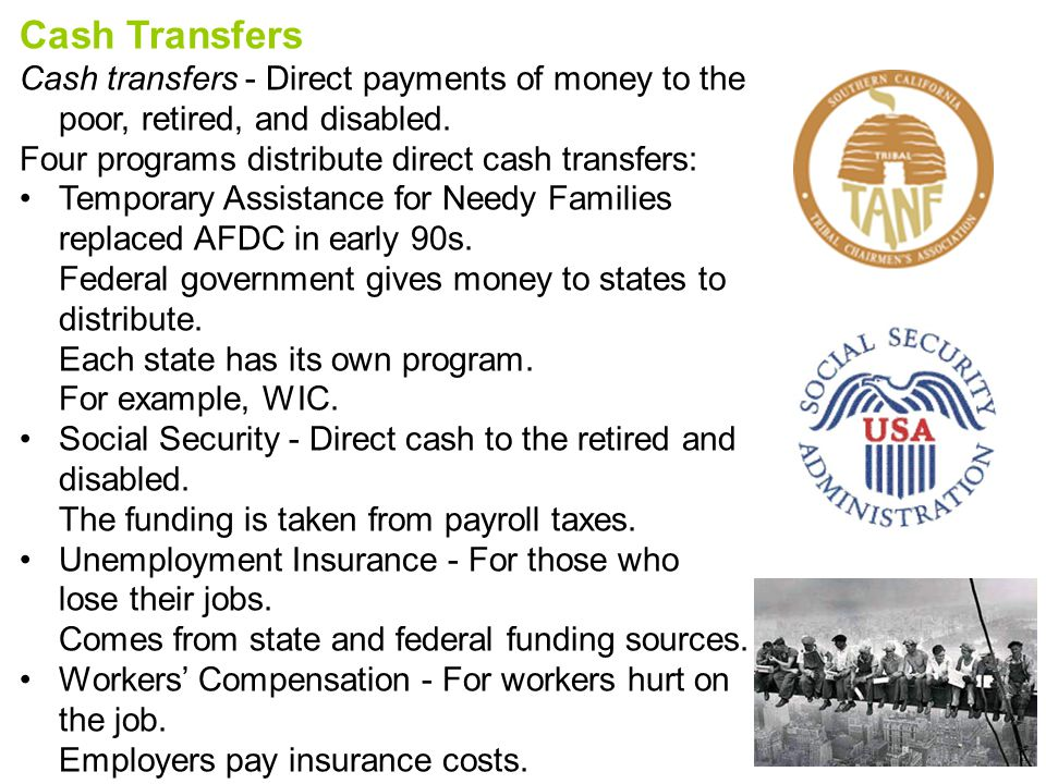 Cash Transfers Cash transfers - Direct payments of money to the poor, retired, and disabled. Four programs distribute direct cash transfers: