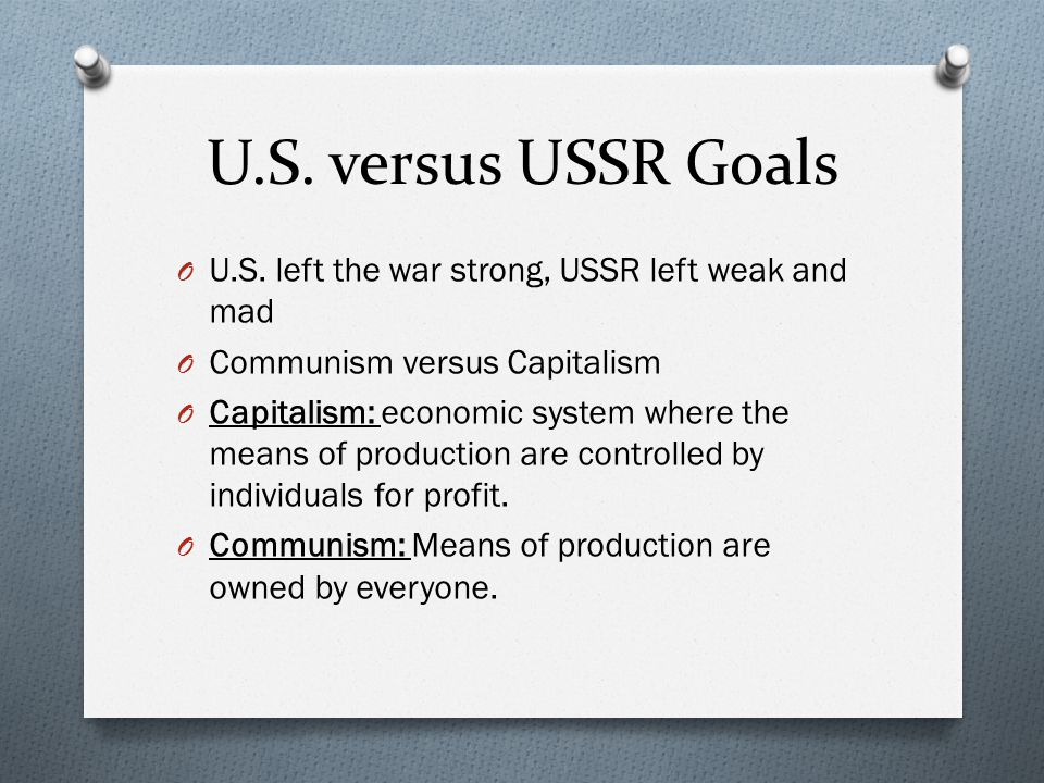 U.S. versus USSR Goals U.S. left the war strong, USSR left weak and mad. Communism versus Capitalism.