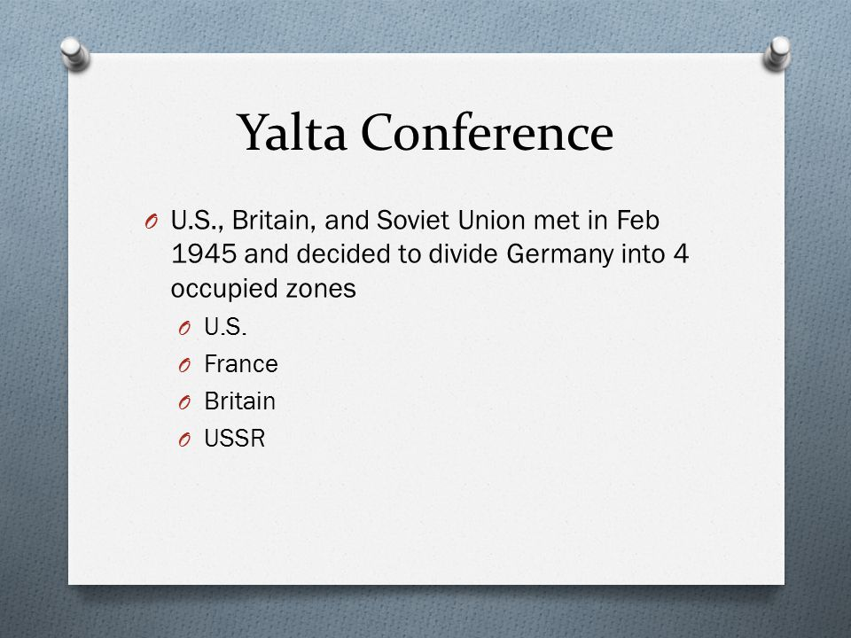 Yalta Conference U.S., Britain, and Soviet Union met in Feb 1945 and decided to divide Germany into 4 occupied zones.