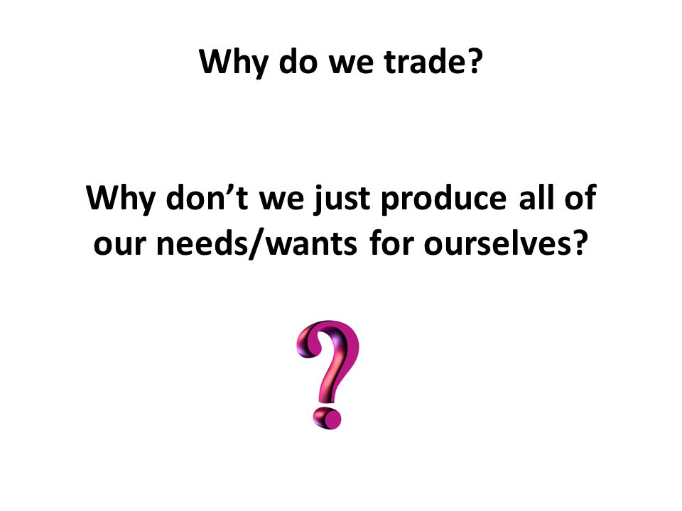 Why don't we just produce all of our needs/wants for ourselves