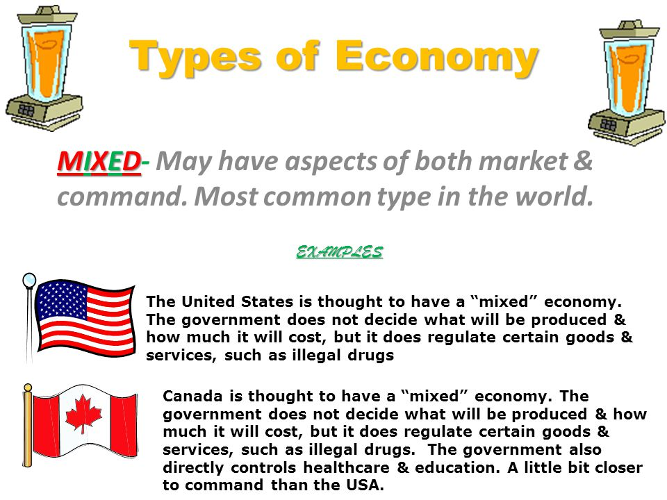 Types of Economy MIXED- May have aspects of both market & command. Most common type in the world. EXAMPLES.