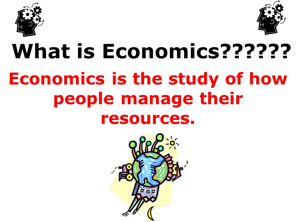 Economics is the study of how people manage their resources.