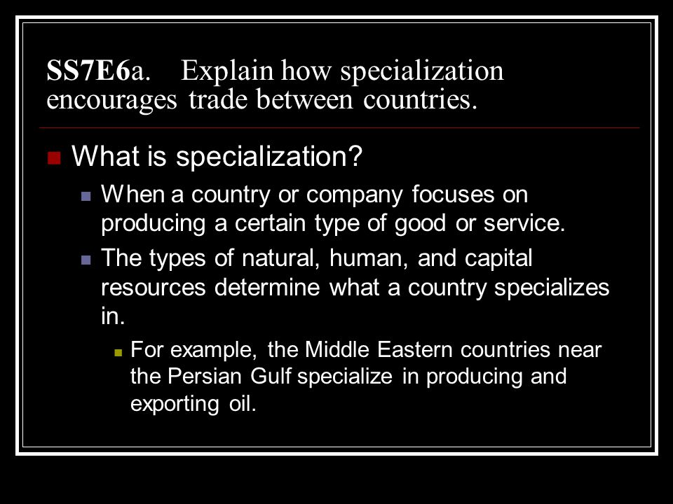 SS7E6a. Explain how specialization encourages trade between countries.