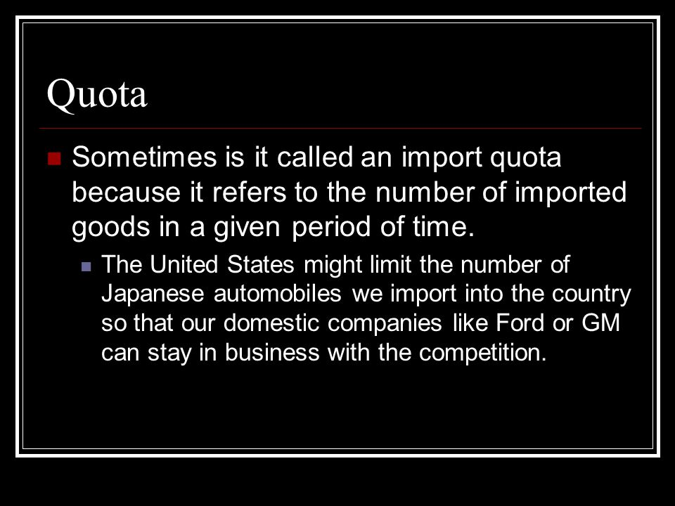 Quota Sometimes is it called an import quota because it refers to the number of imported goods in a given period of time.