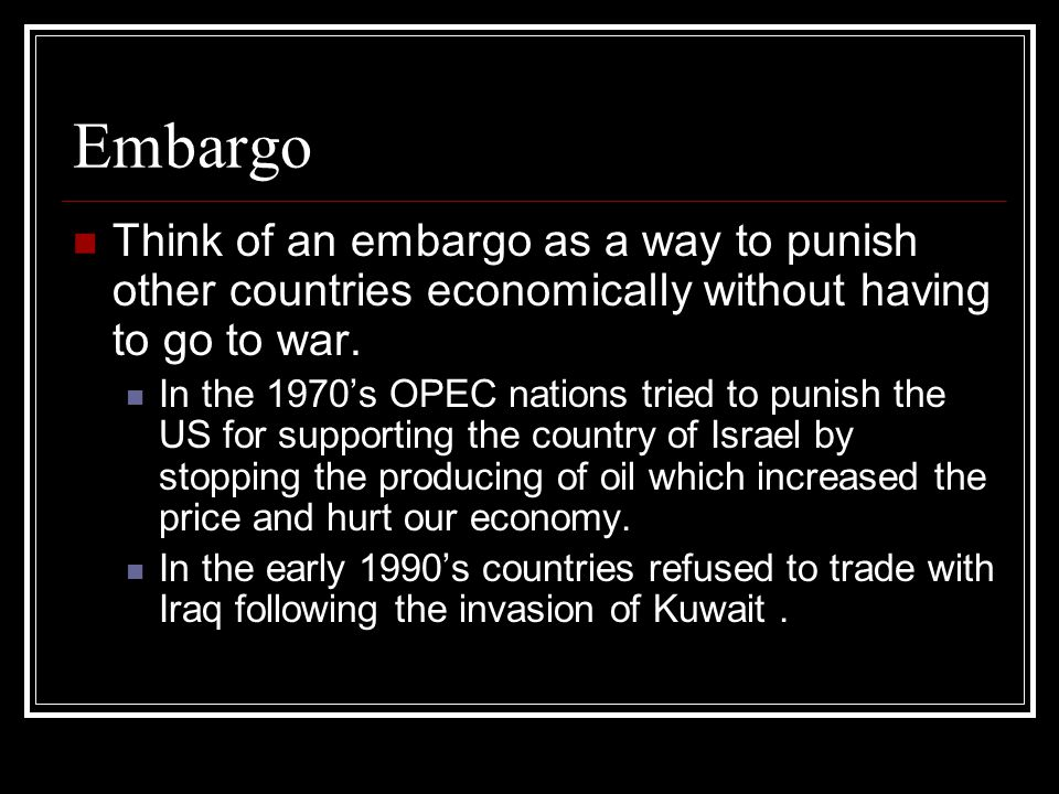 Embargo Think of an embargo as a way to punish other countries economically without having to go to war.