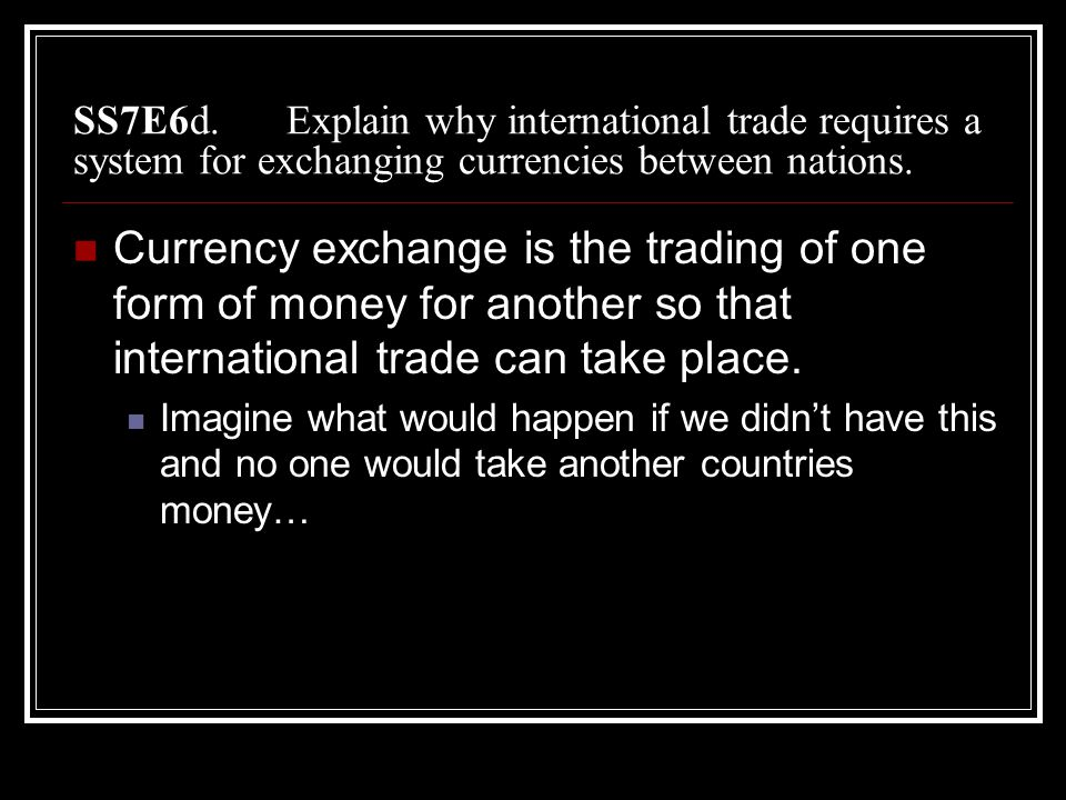 SS7E6d. Explain why international trade requires a system for exchanging currencies between nations.