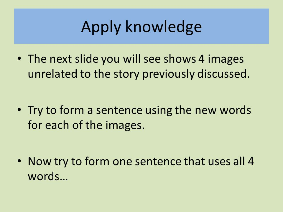 Apply knowledge The next slide you will see shows 4 images unrelated to the story previously discussed.