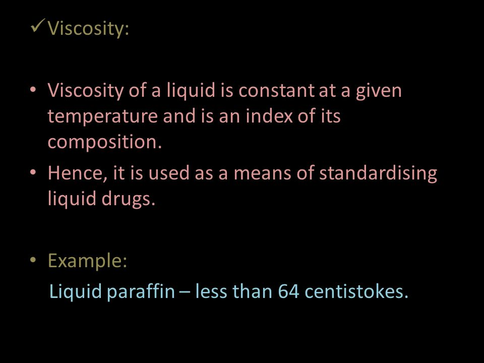 Viscosity: Viscosity of a liquid is constant at a given temperature and is an index of its composition.
