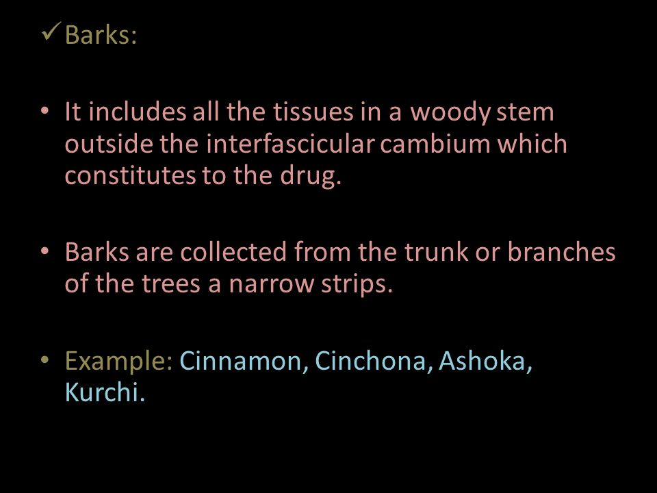 Barks: It includes all the tissues in a woody stem outside the interfascicular cambium which constitutes to the drug.