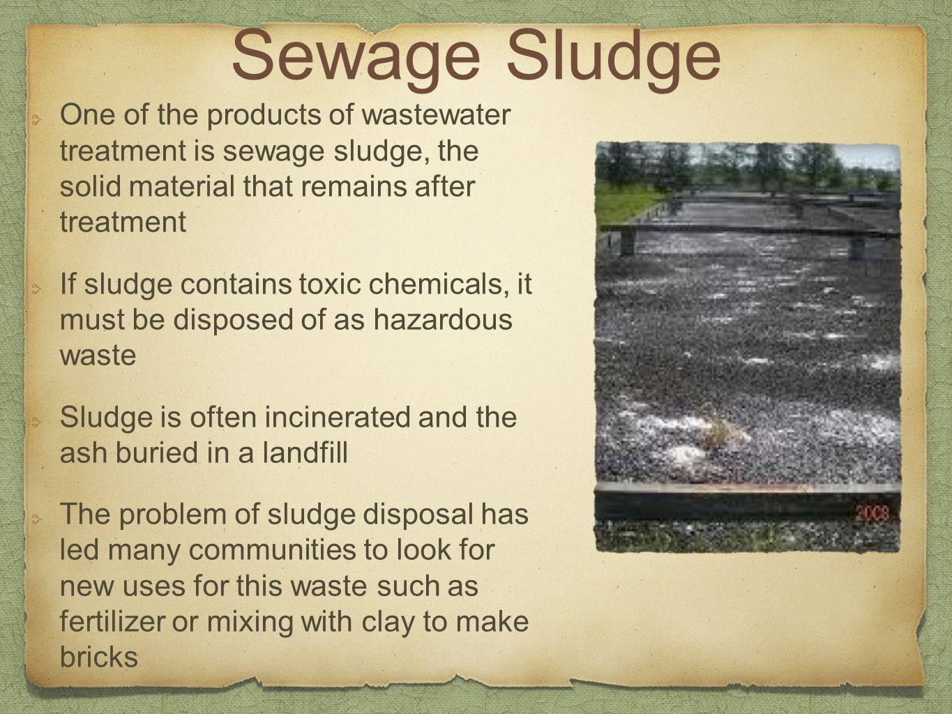 Sewage Sludge One of the products of wastewater treatment is sewage sludge, the solid material that remains after treatment.