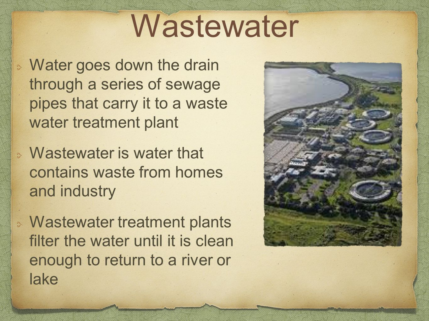 Wastewater Water goes down the drain through a series of sewage pipes that carry it to a waste water treatment plant.