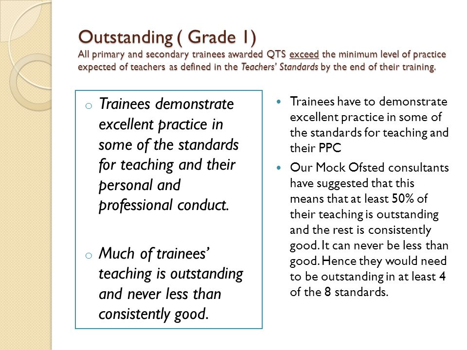 Outstanding ( Grade 1) All primary and secondary trainees awarded QTS exceed the minimum level of practice expected of teachers as defined in the Teachers' Standards by the end of their training.