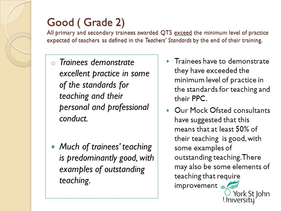 Good ( Grade 2) All primary and secondary trainees awarded QTS exceed the minimum level of practice expected of teachers as defined in the Teachers' Standards by the end of their training.