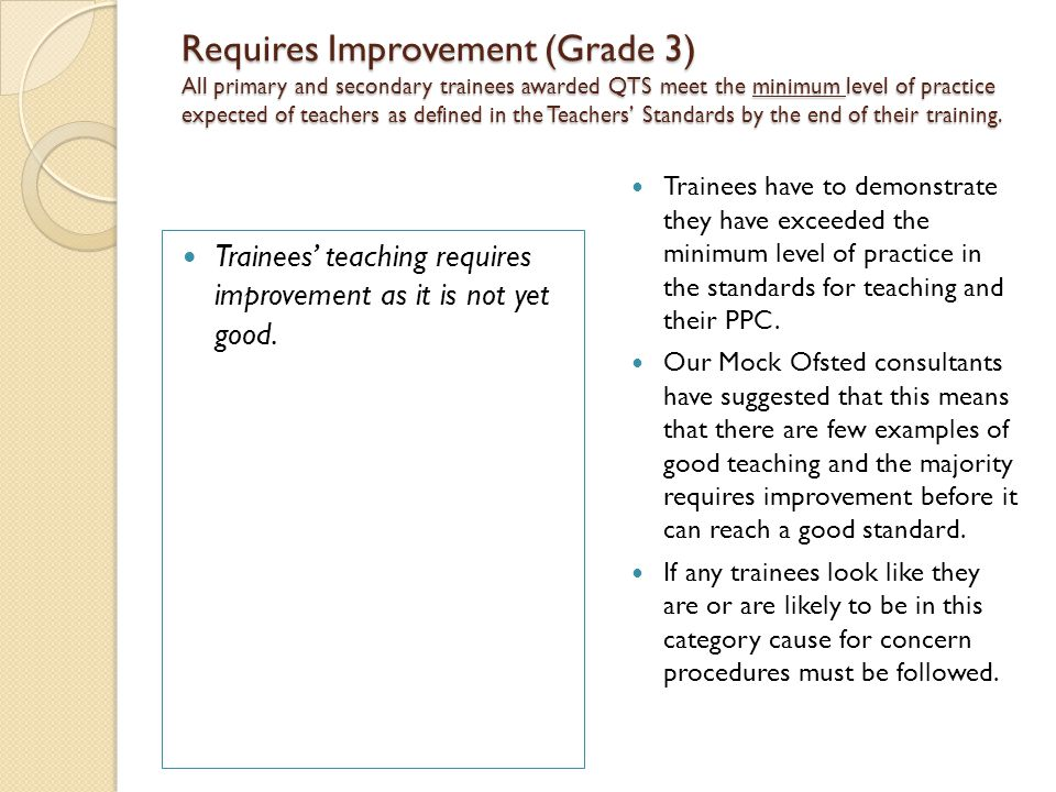 Requires Improvement (Grade 3) All primary and secondary trainees awarded QTS meet the minimum level of practice expected of teachers as defined in the Teachers' Standards by the end of their training.
