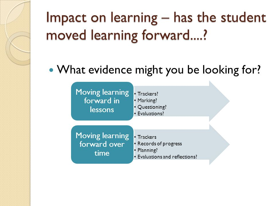 Impact on learning – has the student moved learning forward....