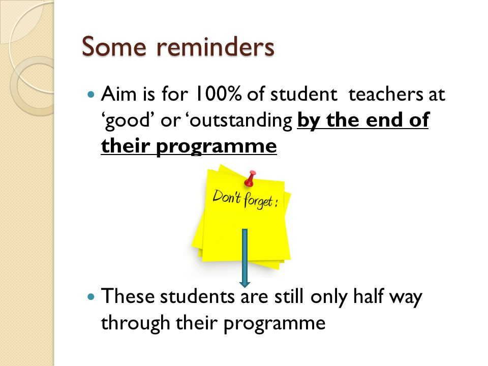 Some reminders Aim is for 100% of student teachers at 'good' or 'outstanding by the end of their programme.