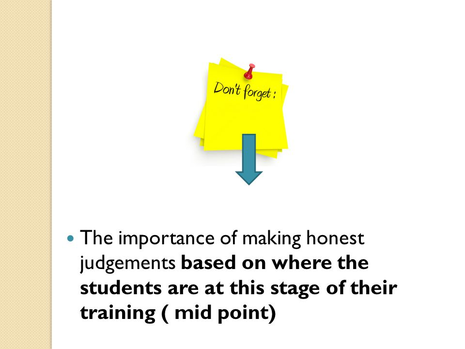 The importance of making honest judgements based on where the students are at this stage of their training ( mid point)