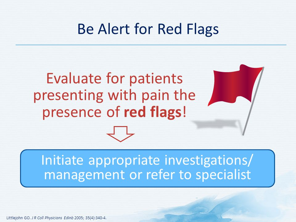 Evaluate for patients presenting with pain the presence of red flags!