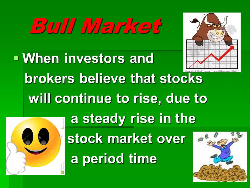 Bull Market When investors and brokers believe that stocks