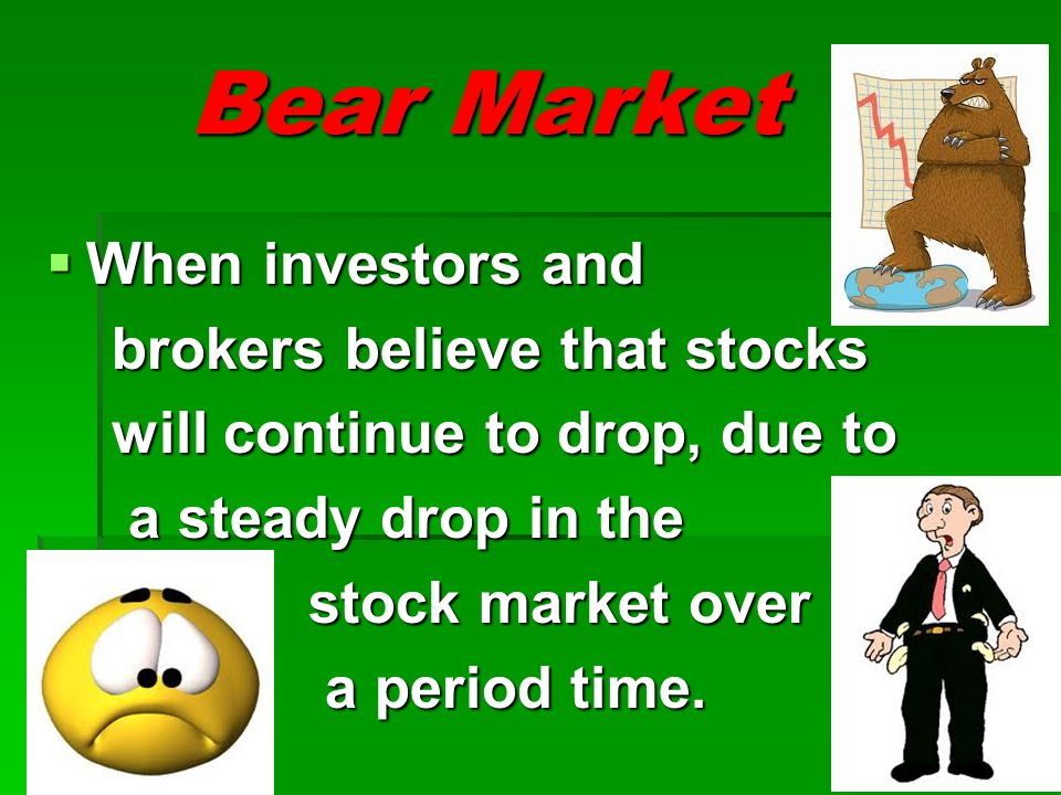 Bear Market When investors and brokers believe that stocks