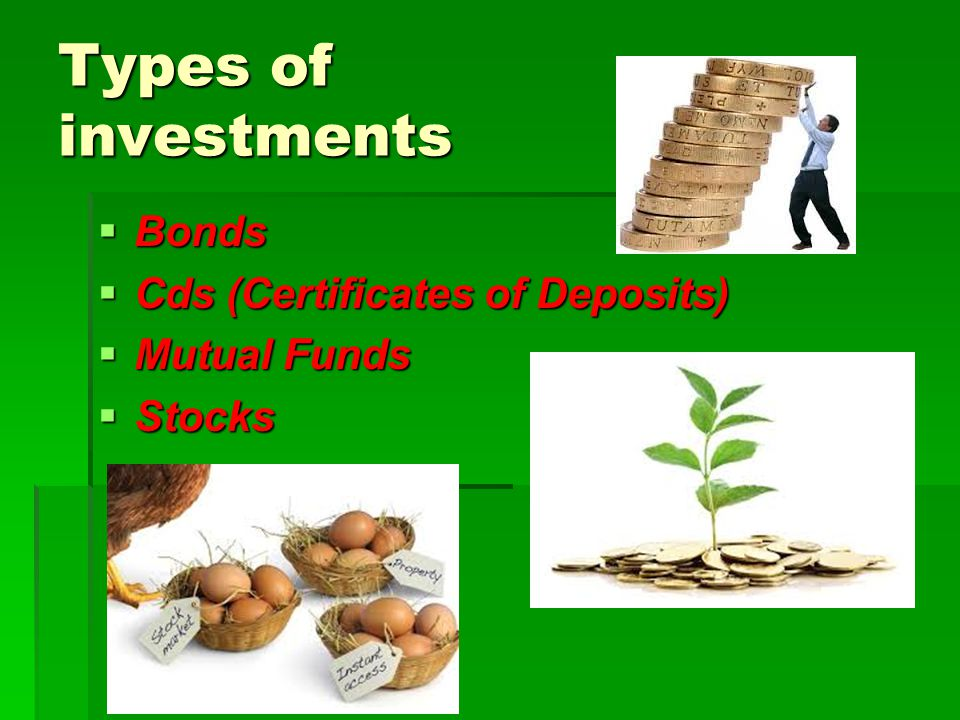Types of investments Bonds Cds (Certificates of Deposits) Mutual Funds