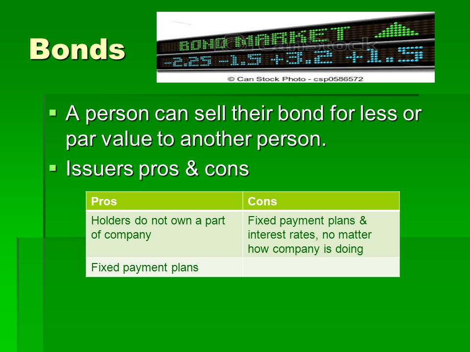 Bonds A person can sell their bond for less or par value to another person. Issuers pros & cons. Pros.