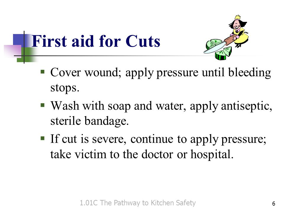 First aid for Cuts Cover wound; apply pressure until bleeding stops.