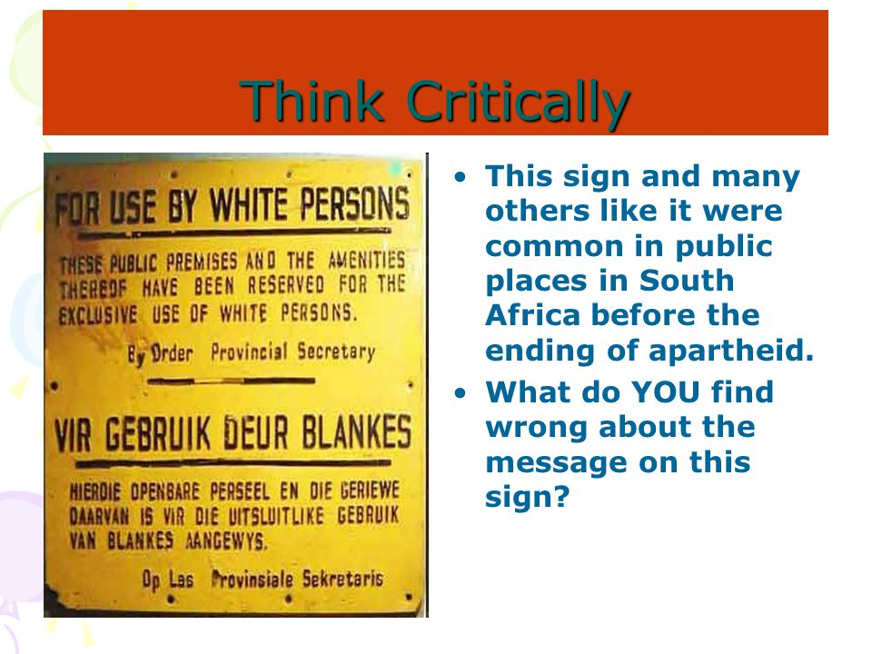 Think Critically This sign and many others like it were common in public places in South Africa before the ending of apartheid.
