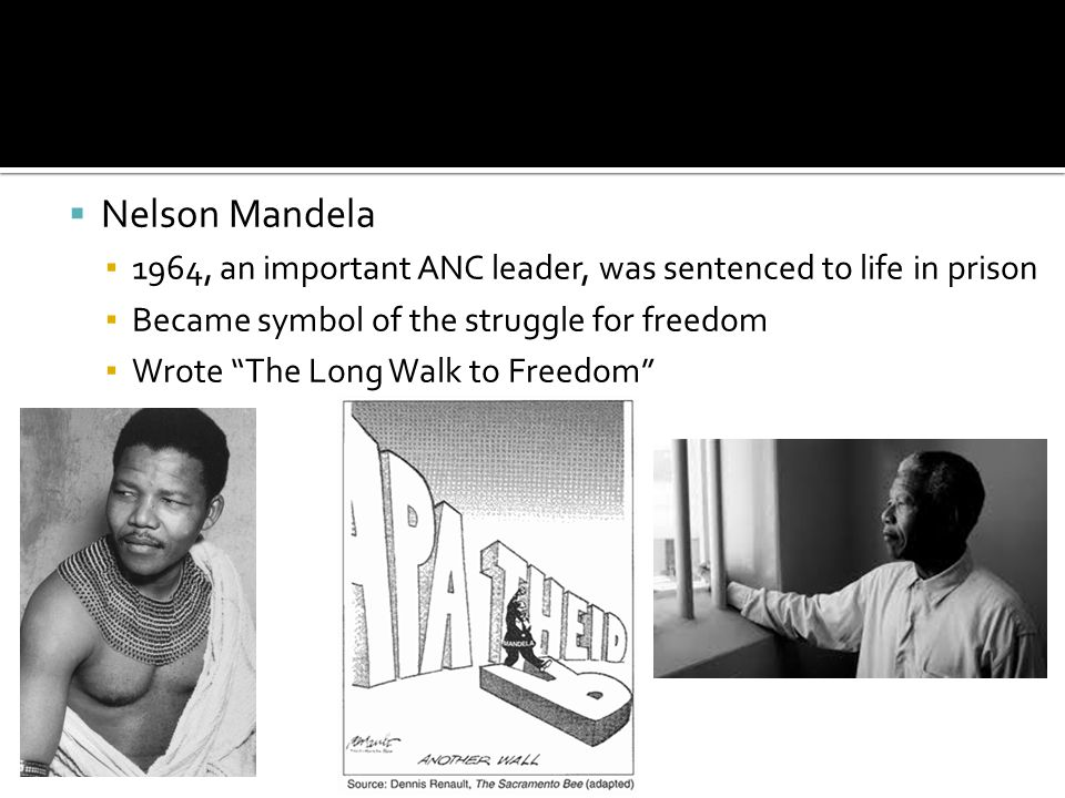 Nelson Mandela 1964, an important ANC leader, was sentenced to life in prison. Became symbol of the struggle for freedom.