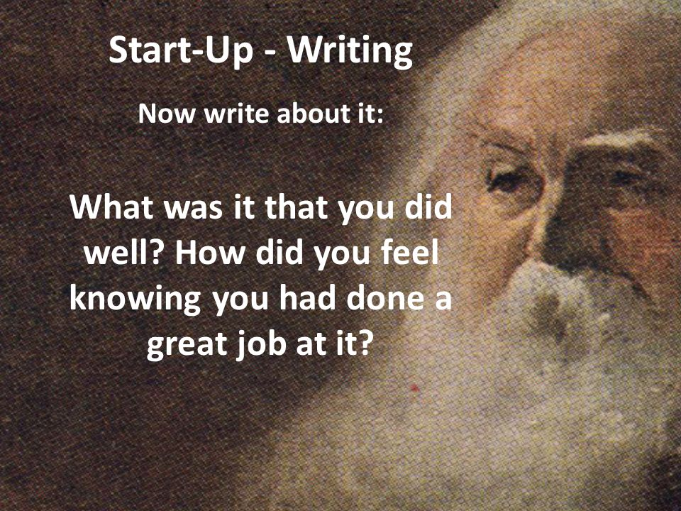 Start-Up - Writing Now write about it: What was it that you did well.