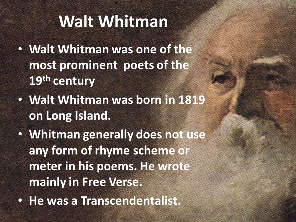 Walt Whitman Walt Whitman was one of the most prominent poets of the 19th century. Walt Whitman was born in 1819 on Long Island.