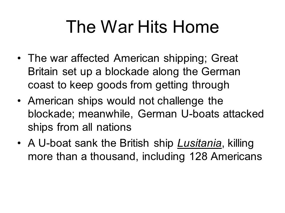 The War Hits Home The war affected American shipping; Great Britain set up a blockade along the German coast to keep goods from getting through.