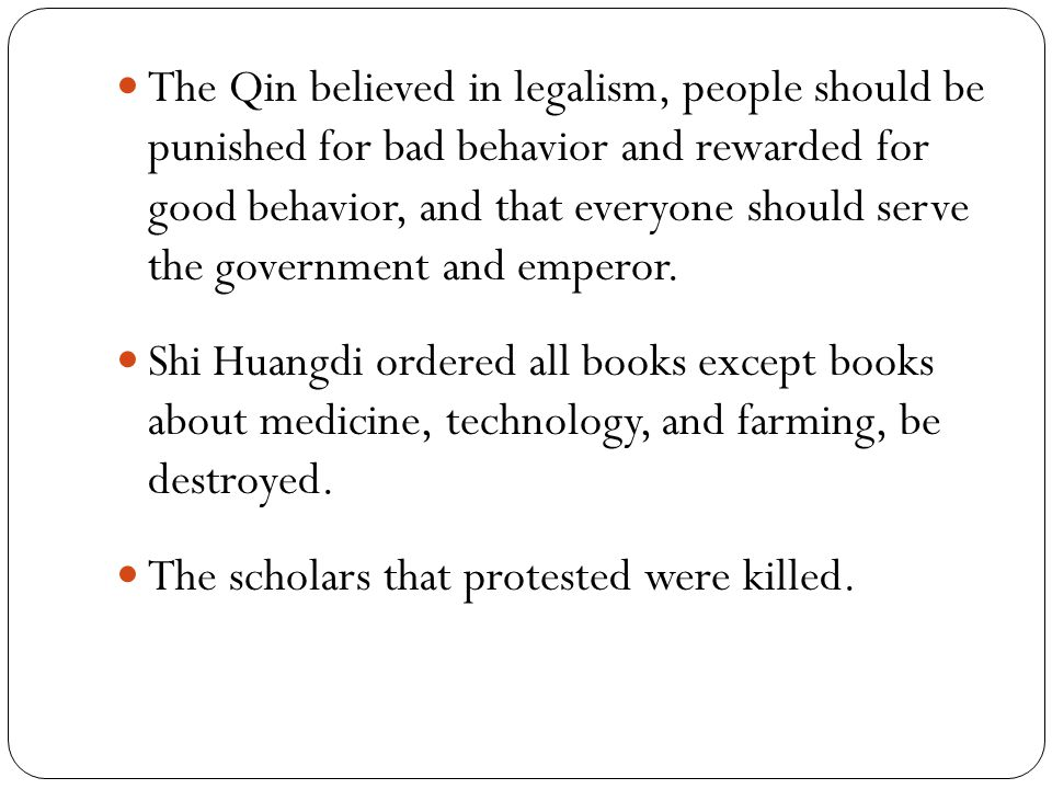 The Qin believed in legalism, people should be punished for bad behavior and rewarded for good behavior, and that everyone should serve the government and emperor.