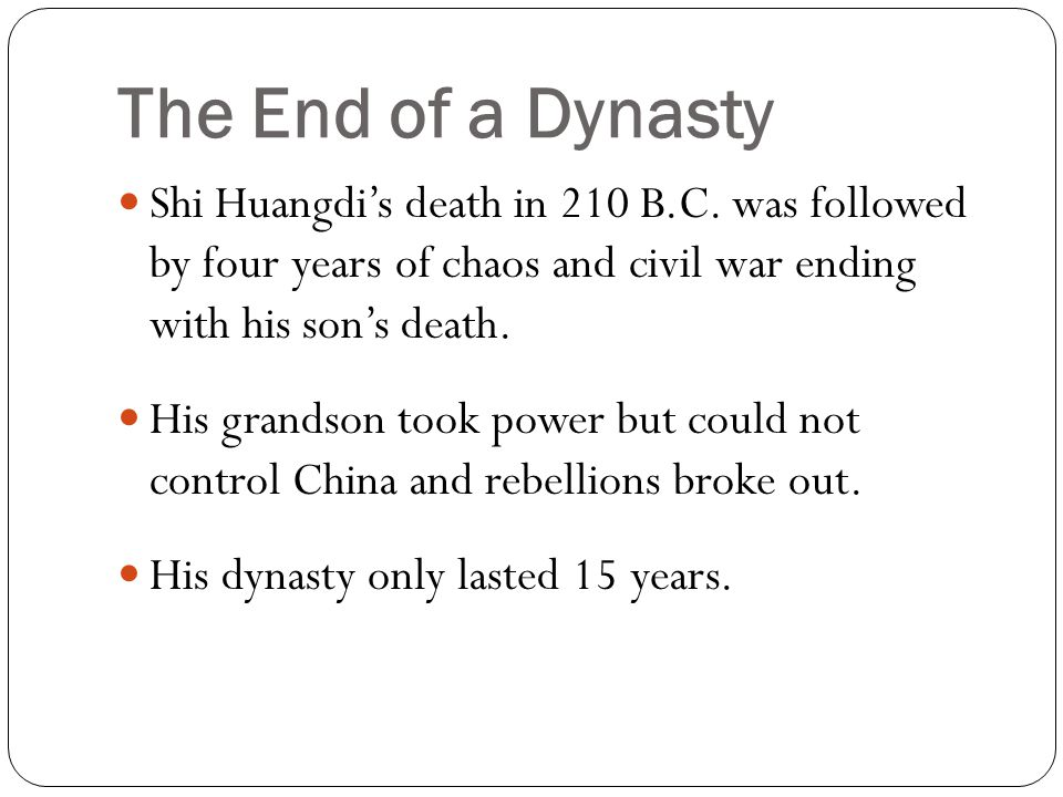 The End of a Dynasty Shi Huangdi's death in 210 B.C. was followed by four years of chaos and civil war ending with his son's death.