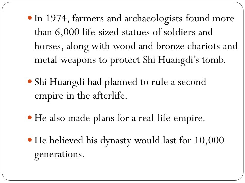 In 1974, farmers and archaeologists found more than 6,000 life-sized statues of soldiers and horses, along with wood and bronze chariots and metal weapons to protect Shi Huangdi's tomb.